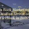 Is Book Marketing Dead on Arrival on Facebook in 2018?